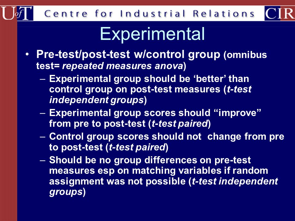 Experimental Pre-test/post-test w/control group (omnibus test= repeated measures anova) –Experimental group should be 'better' than control group on post-test measures (t-test independent groups) –Experimental group scores should improve from pre to post-test (t-test paired) –Control group scores should not change from pre to post-test (t-test paired) –Should be no group differences on pre-test measures esp on matching variables if random assignment was not possible (t-test independent groups)