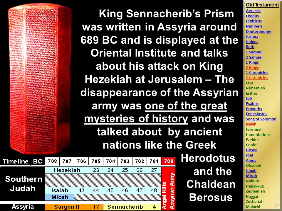 King Sennacherib's Prism was written in Assyria around 689 BC and is displayed at the Oriental Institute and talks about his attack on King Hezekiah at Jerusalem – The disappearance of the Assyrian army was one of the great mysteries of history and was talked about by ancient nations like the Greek.