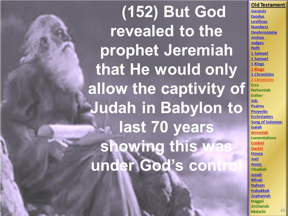Old Testament Genesis Exodus Leviticus Numbers Deuteronomy Joshua Judges Ruth 1 Samuel 2 Samuel 1 Kings 2 Kings 1 Chronicles 2 Chronicles Ezra Nehemiah Esther Job Psalms Proverbs Ecclesiastes Song of Solomon Isaiah Jeremiah Lamentations Ezekiel Daniel Hosea Joel Amos Obadiah Jonah Micah Nahum Habakkuk Zephaniah Haggai Zechariah Malachi Old Testament Genesis Exodus Leviticus Numbers Deuteronomy Joshua Judges Ruth 1 Samuel 2 Samuel 1 Kings 2 Kings 1 Chronicles 2 Chronicles Ezra Nehemiah Esther Job Psalms Proverbs Ecclesiastes Song of Solomon Isaiah Jeremiah Lamentations Ezekiel Daniel Hosea Joel Amos Obadiah Jonah Micah Nahum Habakkuk Zephaniah Haggai Zechariah Malachi (152) But God revealed to the prophet Jeremiah that He would only allow the captivity of Judah in Babylon to last 70 years showing this was under God's control 46