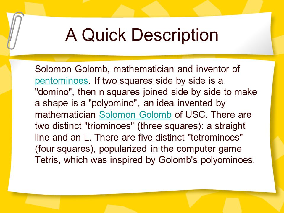 A Quick Description Solomon Golomb, mathematician and inventor of pentominoes.