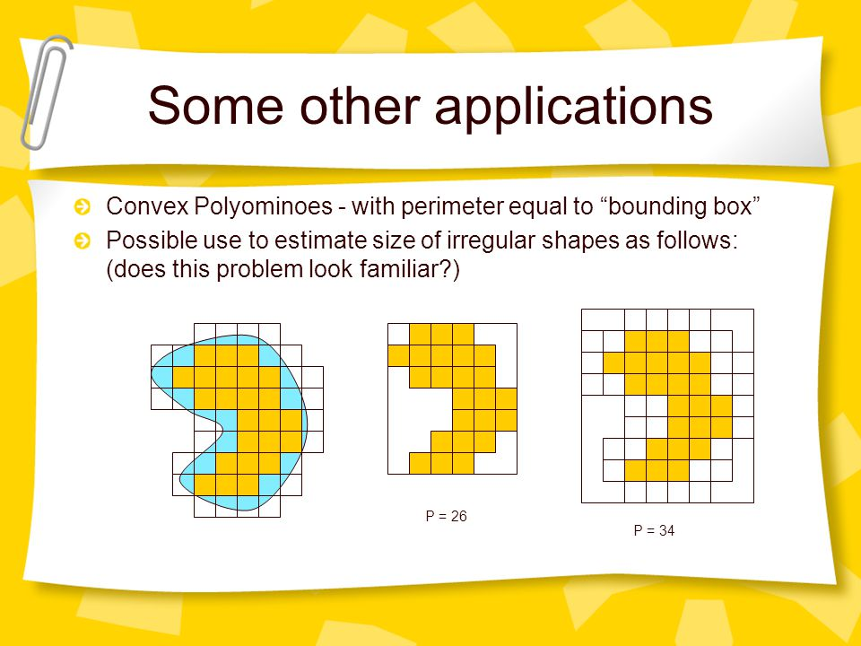 Some other applications Convex Polyominoes - with perimeter equal to bounding box Possible use to estimate size of irregular shapes as follows: (does this problem look familiar ) P = 26 P = 34