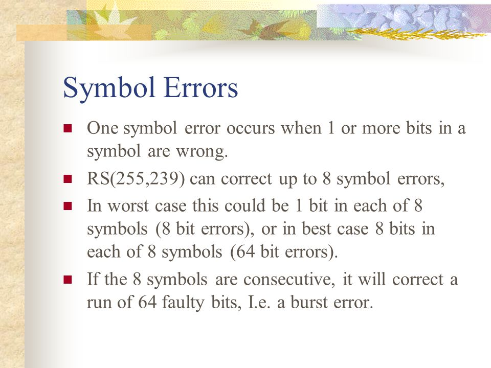 Symbol Errors One symbol error occurs when 1 or more bits in a symbol are wrong. RS(255,239) can correct up to 8 symbol errors, In worst case this cou
