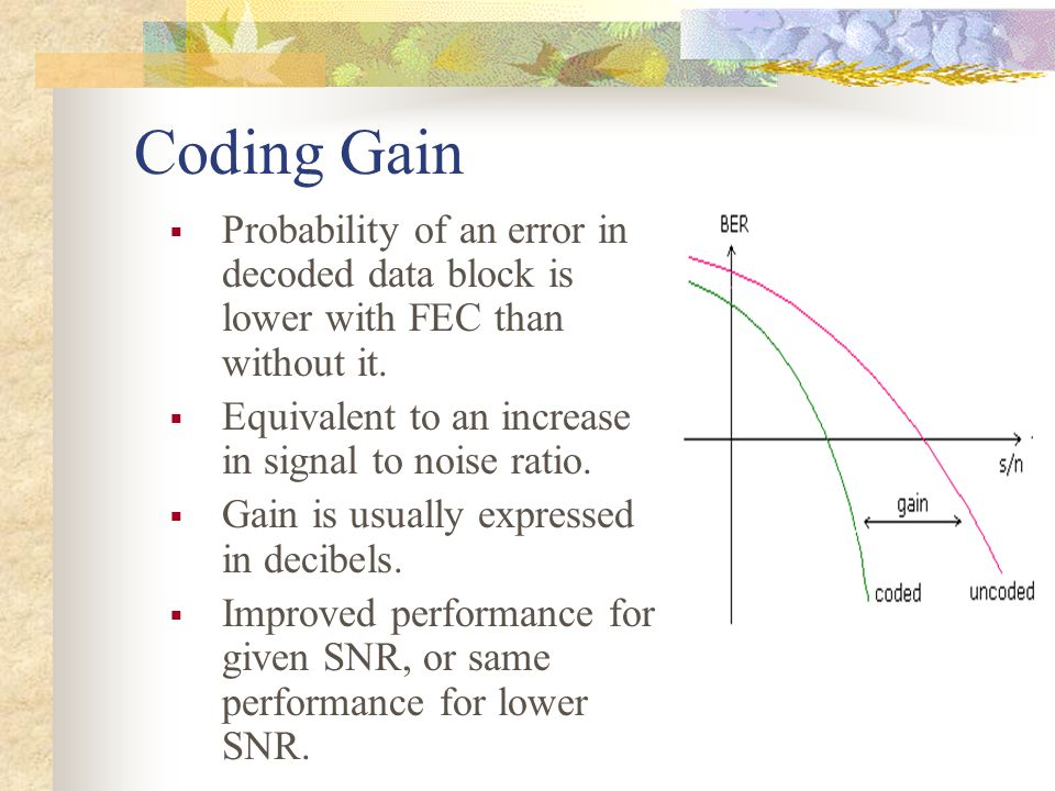 Coding Gain  Probability of an error in decoded data block is lower with FEC than without it.  Equivalent to an increase in signal to noise ratio. 