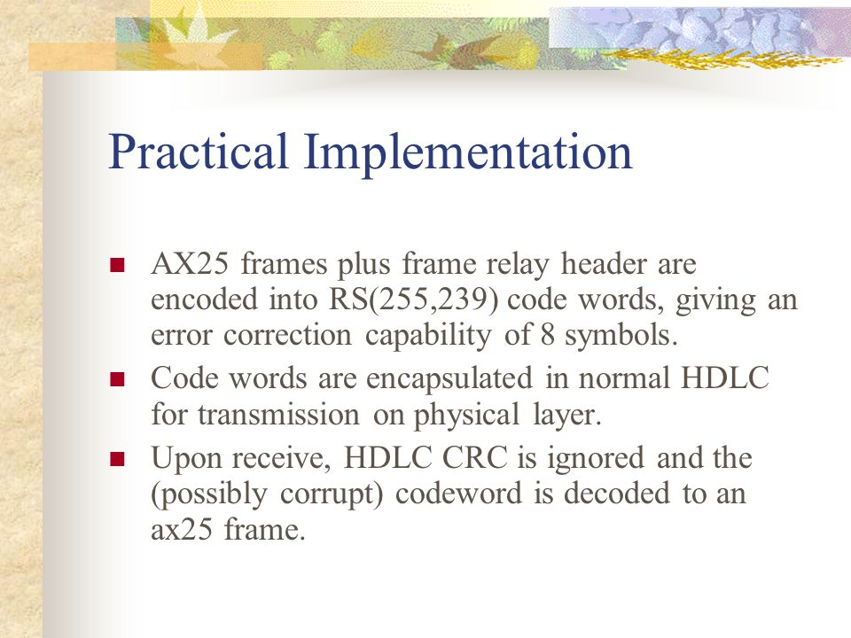 Practical Implementation AX25 frames plus frame relay header are encoded into RS(255,239) code words, giving an error correction capability of 8 symbo