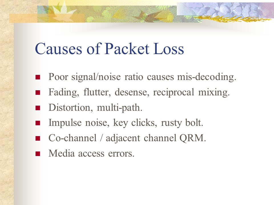 Causes of Packet Loss Poor signal/noise ratio causes mis-decoding. Fading, flutter, desense, reciprocal mixing. Distortion, multi-path. Impulse noise,