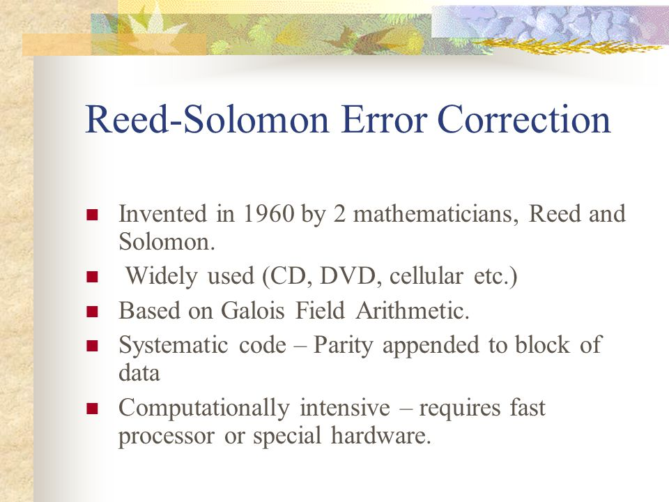 Reed-Solomon Error Correction Invented in 1960 by 2 mathematicians, Reed and Solomon. Widely used (CD, DVD, cellular etc.) Based on Galois Field Arith