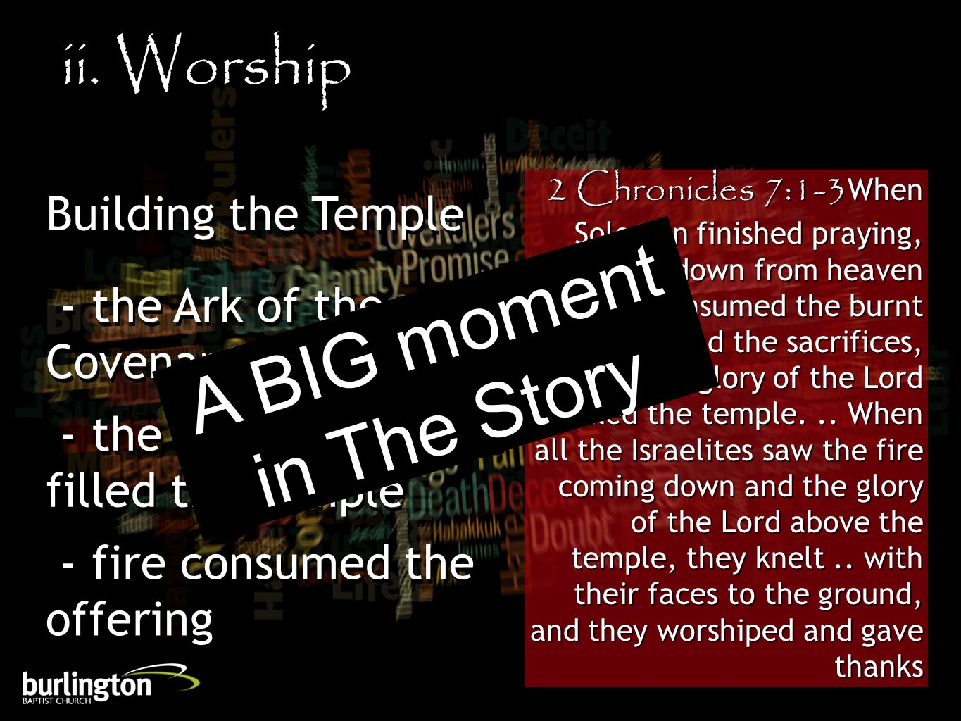 2 Chronicles 7:1-3When Solomon finished praying, fire came down from heaven and consumed the burnt offering and the sacrifices, and the glory of the Lord filled the temple...
