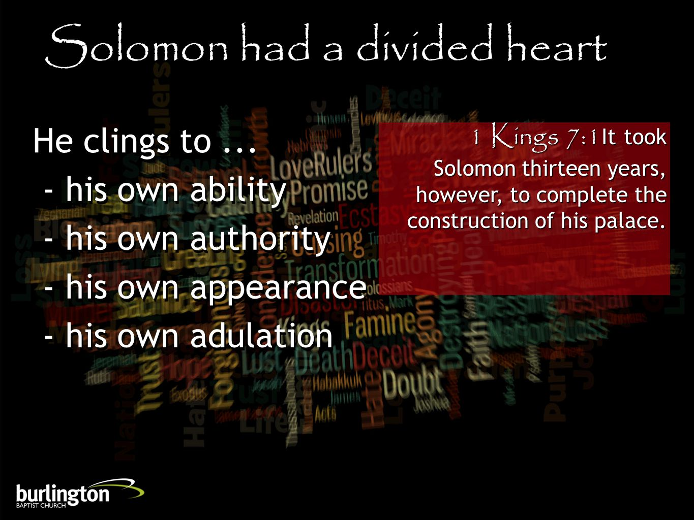 1 Kings 7:1It took Solomon thirteen years, however, to complete the construction of his palace. Solomon had a divided heart He clings to... - his own