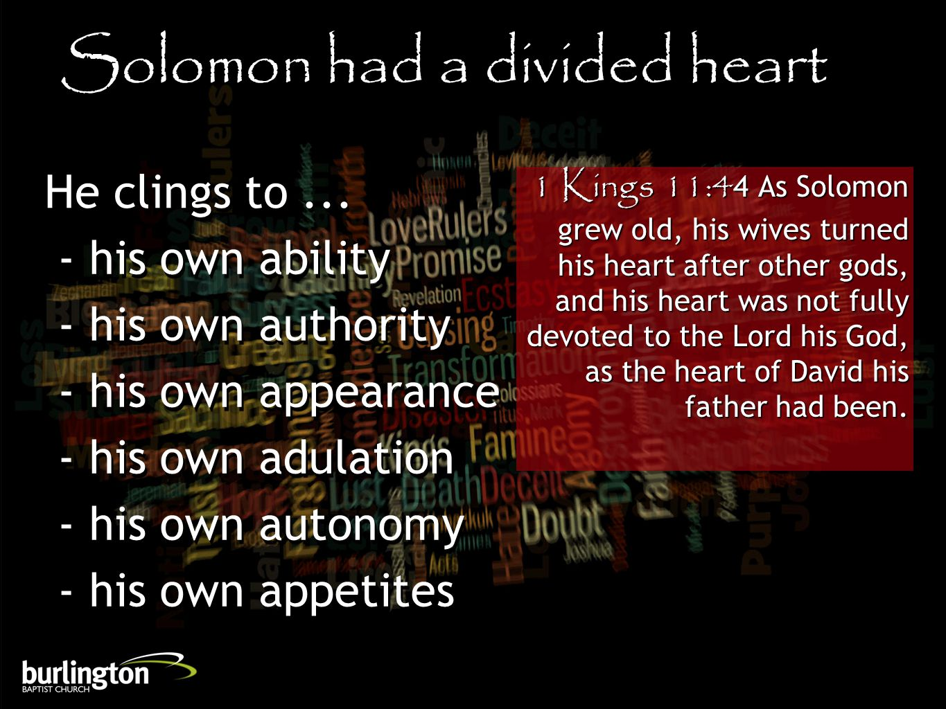 1 Kings 11:44 As Solomon grew old, his wives turned his heart after other gods, and his heart was not fully devoted to the Lord his God, as the heart of David his father had been.