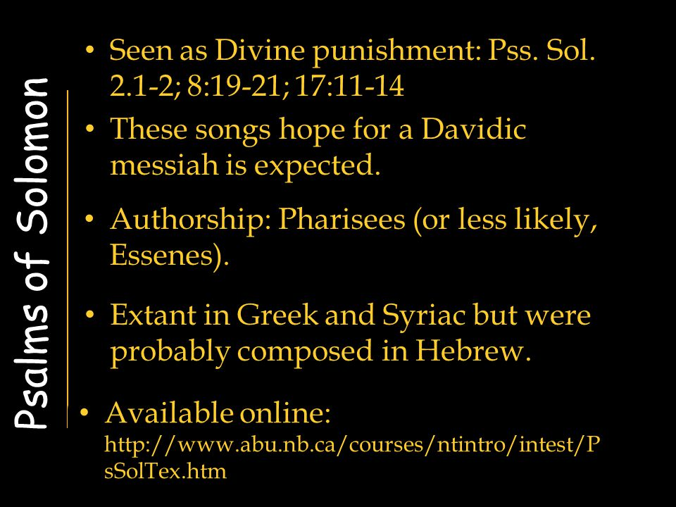 Psalms of Solomon Seen as Divine punishment: Pss. Sol. 2.1-2; 8:19-21; 17:11-14 These songs hope for a Davidic messiah is expected. Authorship: Pharis