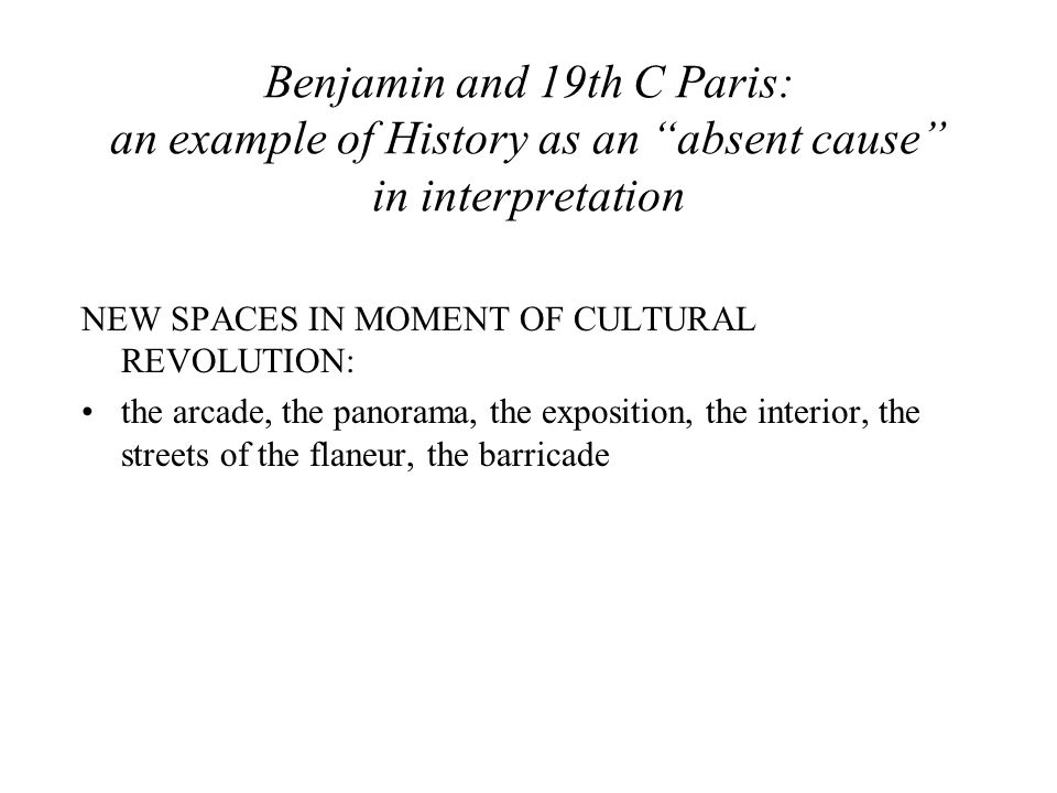 Benjamin and 19th C Paris: an example of History as an absent cause in interpretation NEW SPACES IN MOMENT OF CULTURAL REVOLUTION: the arcade, the panorama, the exposition, the interior, the streets of the flaneur, the barricade