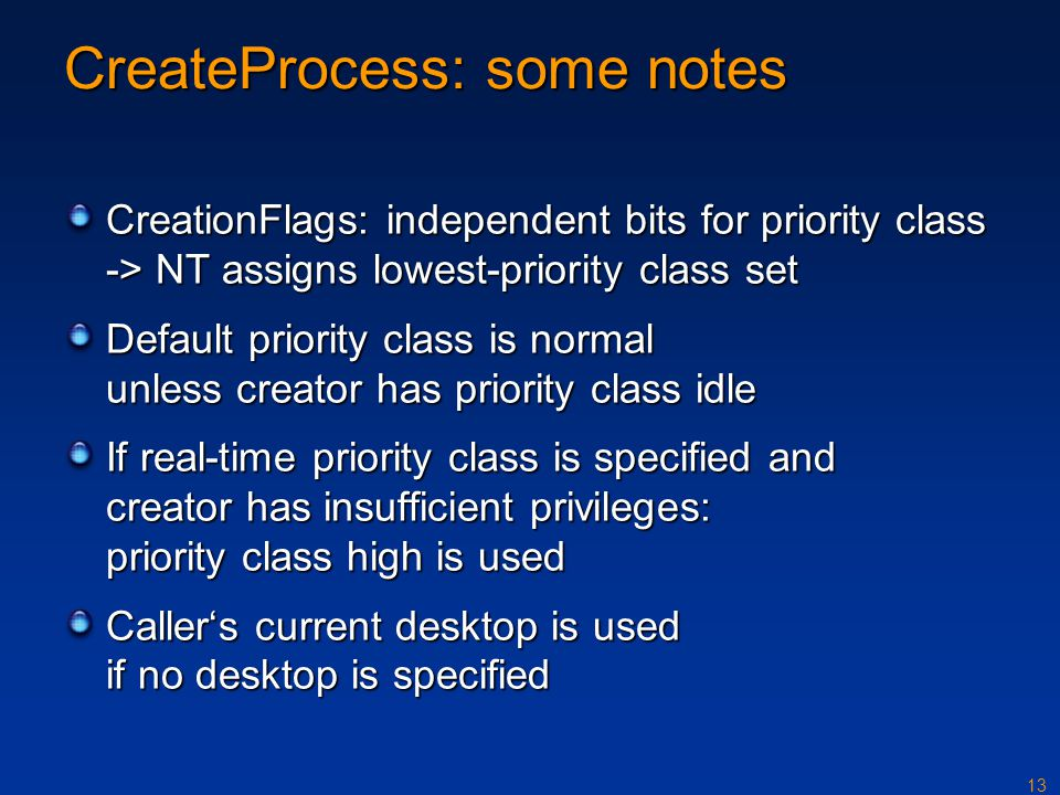 13 CreateProcess: some notes CreationFlags: independent bits for priority class -> NT assigns lowest-priority class set Default priority class is normal unless creator has priority class idle If real-time priority class is specified and creator has insufficient privileges: priority class high is used Caller's current desktop is used if no desktop is specified