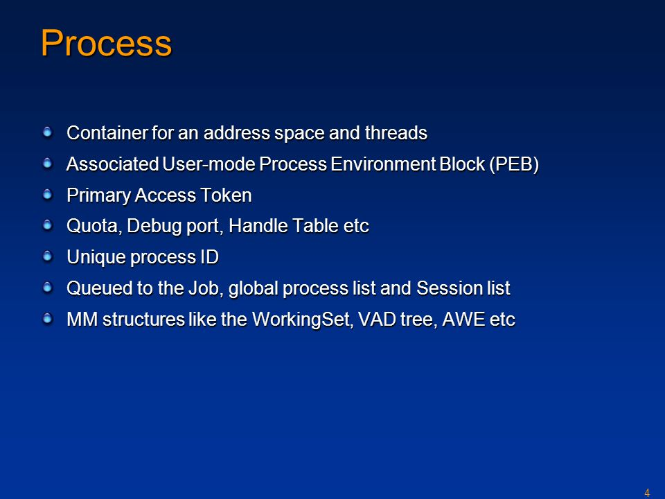 4 Process Container for an address space and threads Associated User-mode Process Environment Block (PEB) Primary Access Token Quota, Debug port, Handle Table etc Unique process ID Queued to the Job, global process list and Session list MM structures like the WorkingSet, VAD tree, AWE etc