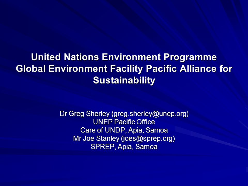 United Nations Environment Programme Global Environment Facility Pacific Alliance for Sustainability Dr Greg Sherley (greg.sherley@unep.org) UNEP Pacific Office Care of UNDP, Apia, Samoa Mr Joe Stanley (joes@sprep.org) SPREP, Apia, Samoa