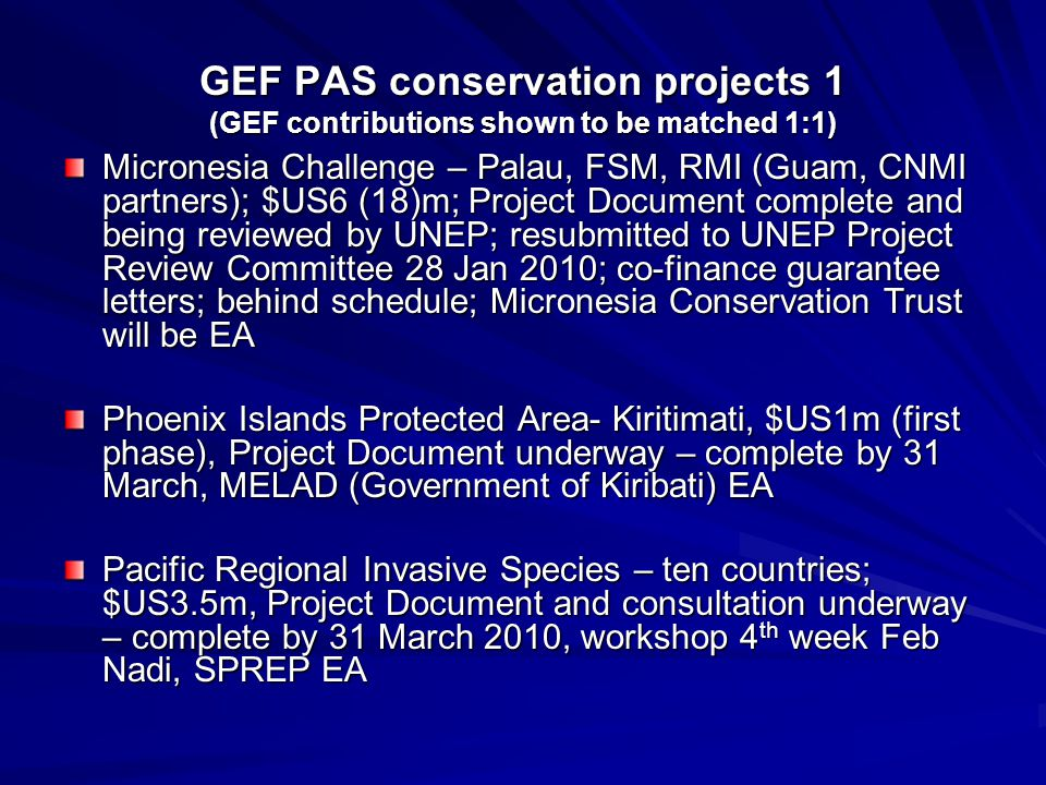 GEF PAS conservation projects 1 (GEF contributions shown to be matched 1:1) Micronesia Challenge – Palau, FSM, RMI (Guam, CNMI partners); $US6 (18)m; Project Document complete and being reviewed by UNEP; resubmitted to UNEP Project Review Committee 28 Jan 2010; co-finance guarantee letters; behind schedule; Micronesia Conservation Trust will be EA Phoenix Islands Protected Area- Kiritimati, $US1m (first phase), Project Document underway – complete by 31 March, MELAD (Government of Kiribati) EA Pacific Regional Invasive Species – ten countries; $US3.5m, Project Document and consultation underway – complete by 31 March 2010, workshop 4 th week Feb Nadi, SPREP EA