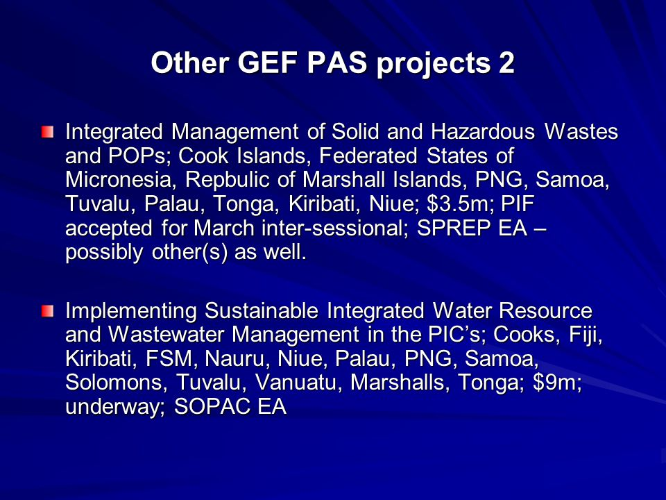 Other GEF PAS projects 2 Integrated Management of Solid and Hazardous Wastes and POPs; Cook Islands, Federated States of Micronesia, Repbulic of Marshall Islands, PNG, Samoa, Tuvalu, Palau, Tonga, Kiribati, Niue; $3.5m; PIF accepted for March inter-sessional; SPREP EA – possibly other(s) as well.