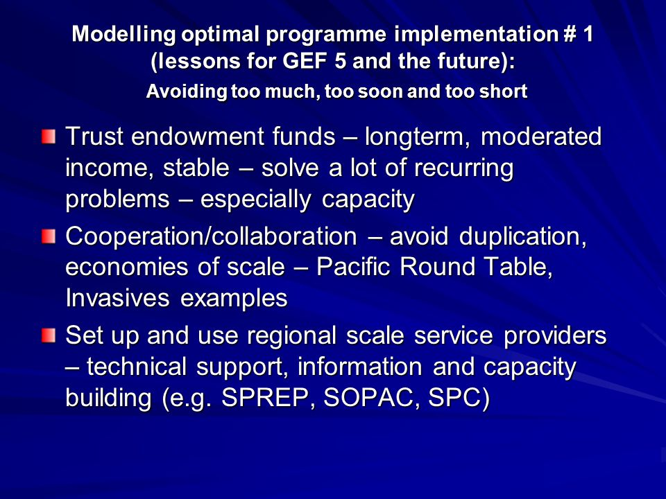Modelling optimal programme implementation # 1 (lessons for GEF 5 and the future): Avoiding too much, too soon and too short Trust endowment funds – longterm, moderated income, stable – solve a lot of recurring problems – especially capacity Cooperation/collaboration – avoid duplication, economies of scale – Pacific Round Table, Invasives examples Set up and use regional scale service providers – technical support, information and capacity building (e.g.