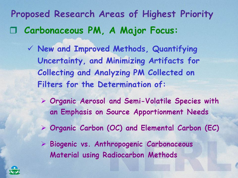 rCarbonaceous PM, A Major Focus: New and Improved Methods, Quantifying Uncertainty, and Minimizing Artifacts for Collecting and Analyzing PM Collected on Filters for the Determination of:  Organic Aerosol and Semi-Volatile Species with an Emphasis on Source Apportionment Needs  Organic Carbon (OC) and Elemental Carbon (EC)  Biogenic vs.