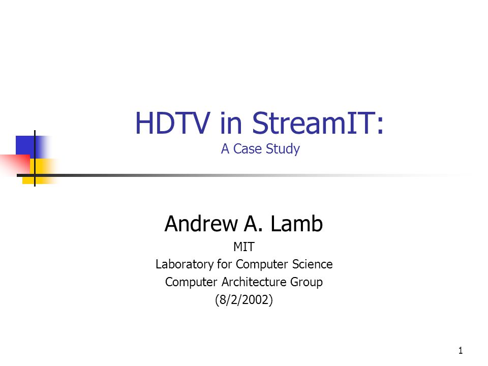 1 HDTV in StreamIT: A Case Study Andrew A. Lamb MIT Laboratory for Computer Science Computer Architecture Group (8/2/2002)