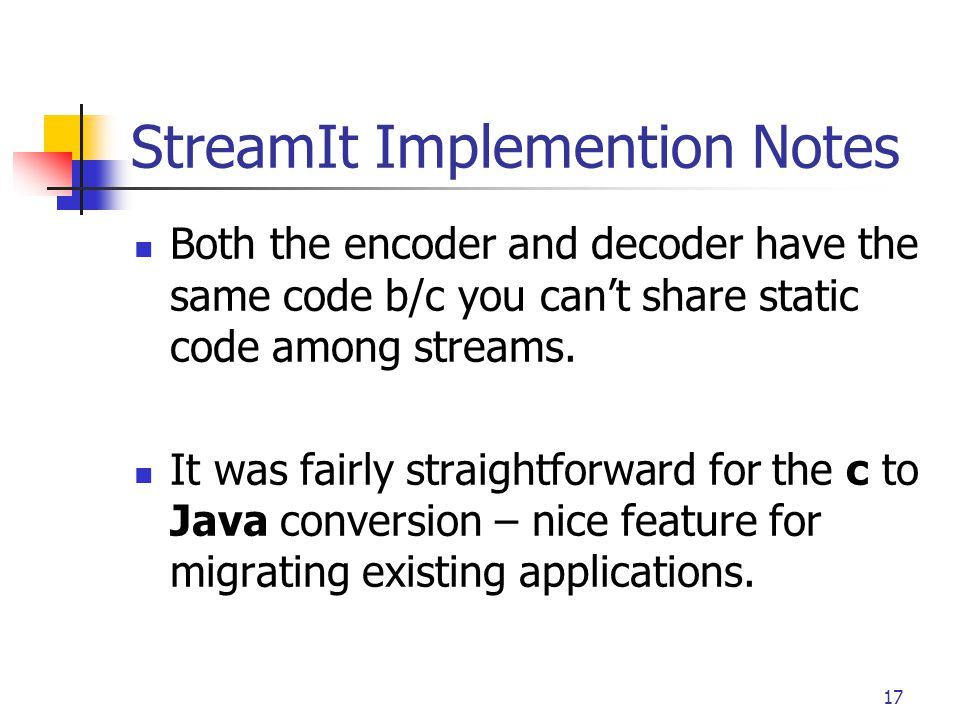 17 StreamIt Implemention Notes Both the encoder and decoder have the same code b/c you can't share static code among streams. It was fairly straightfo