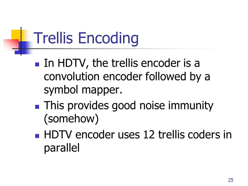 25 Trellis Encoding In HDTV, the trellis encoder is a convolution encoder followed by a symbol mapper. This provides good noise immunity (somehow) HDT