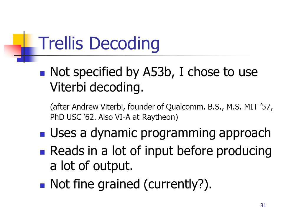31 Trellis Decoding Not specified by A53b, I chose to use Viterbi decoding. (after Andrew Viterbi, founder of Qualcomm. B.S., M.S. MIT '57, PhD USC '6