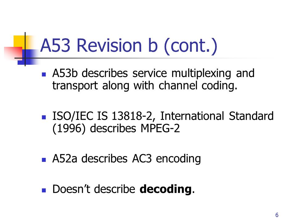 6 A53 Revision b (cont.) A53b describes service multiplexing and transport along with channel coding. ISO/IEC IS 13818-2, International Standard (1996