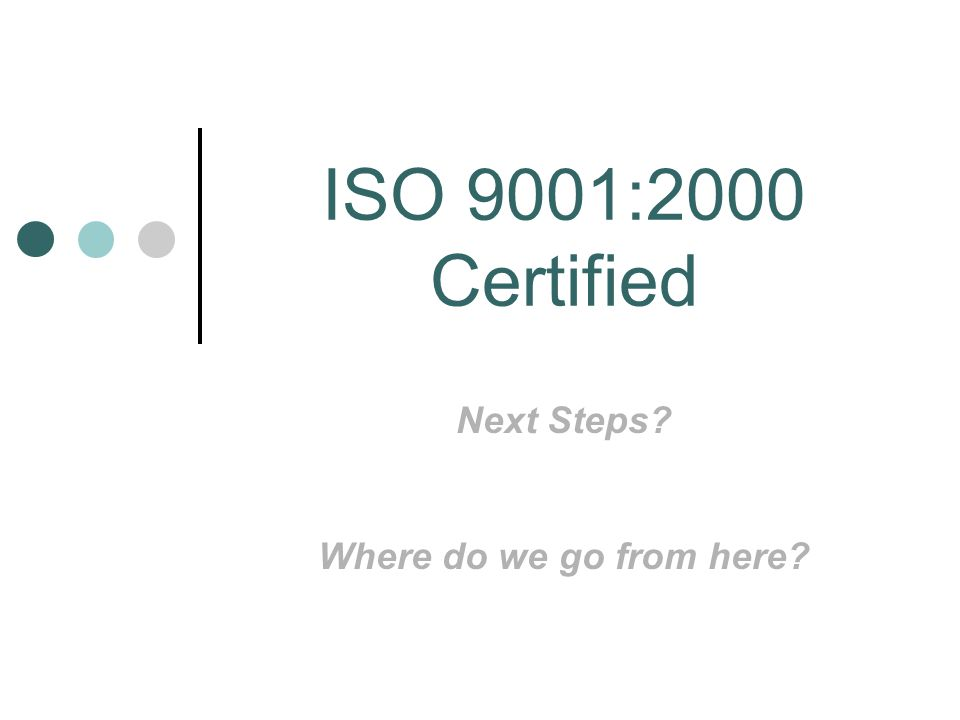 ISO 9001:2000 Certified Next Steps Where do we go from here