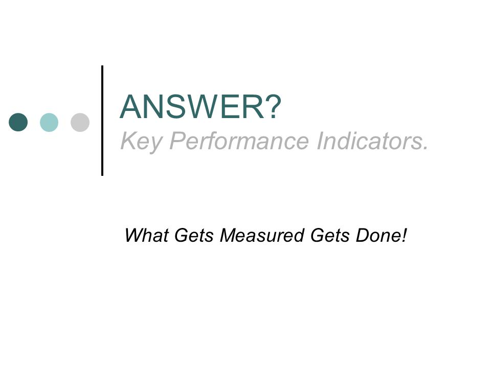ANSWER Key Performance Indicators. What Gets Measured Gets Done!