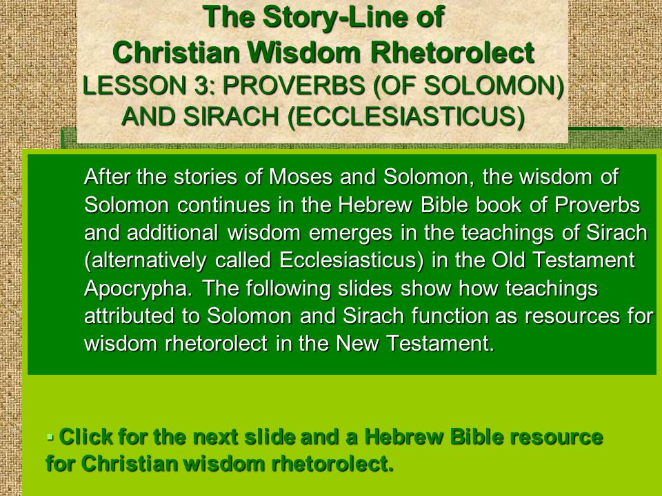The Story-Line of Christian Wisdom Rhetorolect LESSON 3: PROVERBS (OF SOLOMON) AND SIRACH (ECCLESIASTICUS) After the stories of Moses and Solomon, the wisdom of Solomon continues in the Hebrew Bible book of Proverbs and additional wisdom emerges in the teachings of Sirach (alternatively called Ecclesiasticus) in the Old Testament Apocrypha.