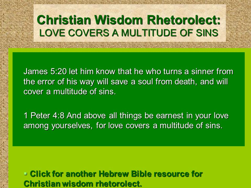 Christian Wisdom Rhetorolect: LOVE COVERS A MULTITUDE OF SINS James 5:20 let him know that he who turns a sinner from the error of his way will save a soul from death, and will cover a multitude of sins.