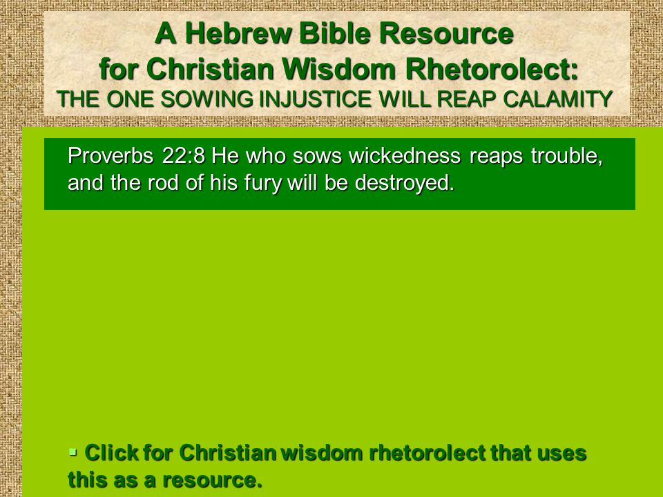 A Hebrew Bible Resource for Christian Wisdom Rhetorolect: THE ONE SOWING INJUSTICE WILL REAP CALAMITY Proverbs 22:8 He who sows wickedness reaps trouble, and the rod of his fury will be destroyed.