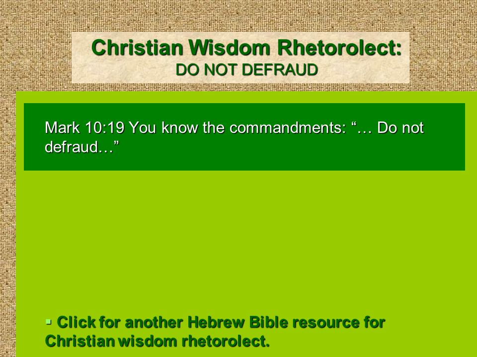 Christian Wisdom Rhetorolect: DO NOT DEFRAUD Mark 10:19 You know the commandments: … Do not defraud…  Click for another Hebrew Bible resource for Christian wisdom rhetorolect.