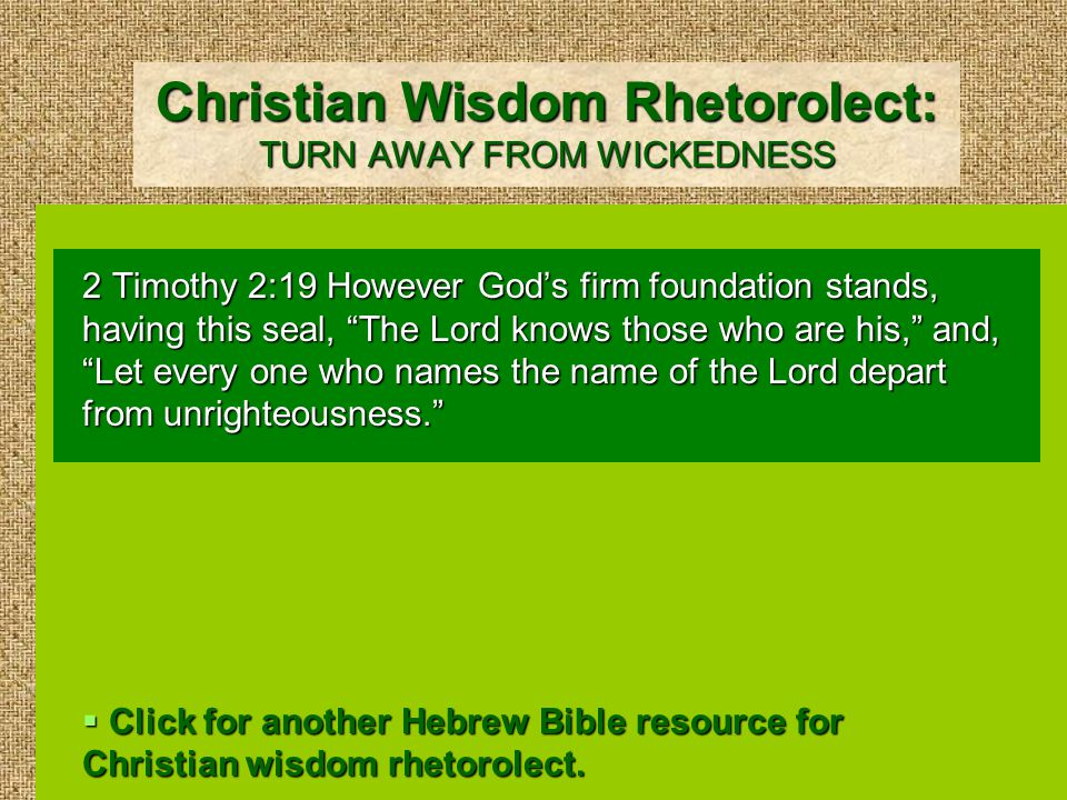 Christian Wisdom Rhetorolect: TURN AWAY FROM WICKEDNESS 2 Timothy 2:19 However God's firm foundation stands, having this seal, The Lord knows those who are his, and, Let every one who names the name of the Lord depart from unrighteousness.  Click for another Hebrew Bible resource for Christian wisdom rhetorolect.