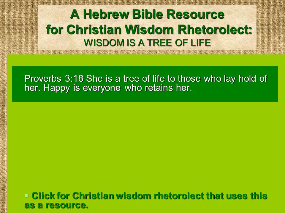 A Hebrew Bible Resource for Christian Wisdom Rhetorolect: WISDOM IS A TREE OF LIFE Proverbs 3:18 She is a tree of life to those who lay hold of her.