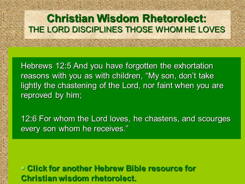 Christian Wisdom Rhetorolect: THE LORD DISCIPLINES THOSE WHOM HE LOVES Hebrews 12:5 And you have forgotten the exhortation reasons with you as with children, My son, don't take lightly the chastening of the Lord, nor faint when you are reproved by him; 12:6 For whom the Lord loves, he chastens, and scourges every son whom he receives.  Click for another Hebrew Bible resource for Christian wisdom rhetorolect.
