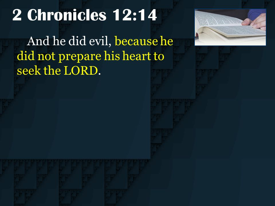 2 Chronicles 12:14 And he did evil, because he did not prepare his heart to seek the LORD.