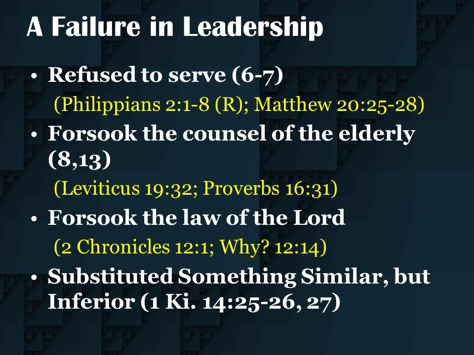 A Failure in Leadership Refused to serve (6-7) (Philippians 2:1-8 (R); Matthew 20:25-28) Forsook the counsel of the elderly (8,13) (Leviticus 19:32; P