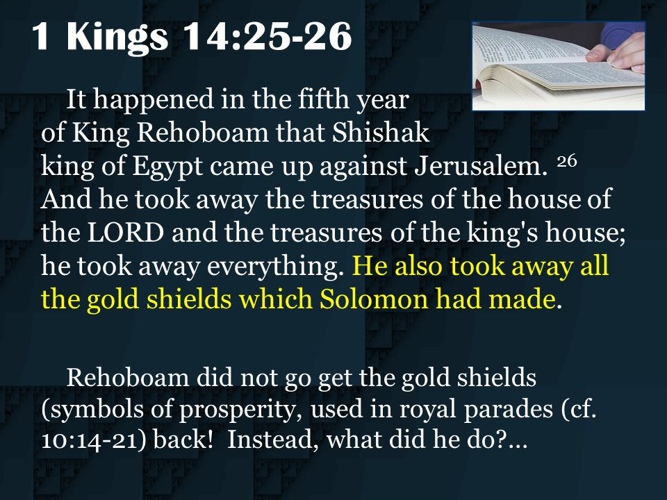 1 Kings 14:25-26 It happened in the fifth year of King Rehoboam that Shishak king of Egypt came up against Jerusalem. 26 And he took away the treasure