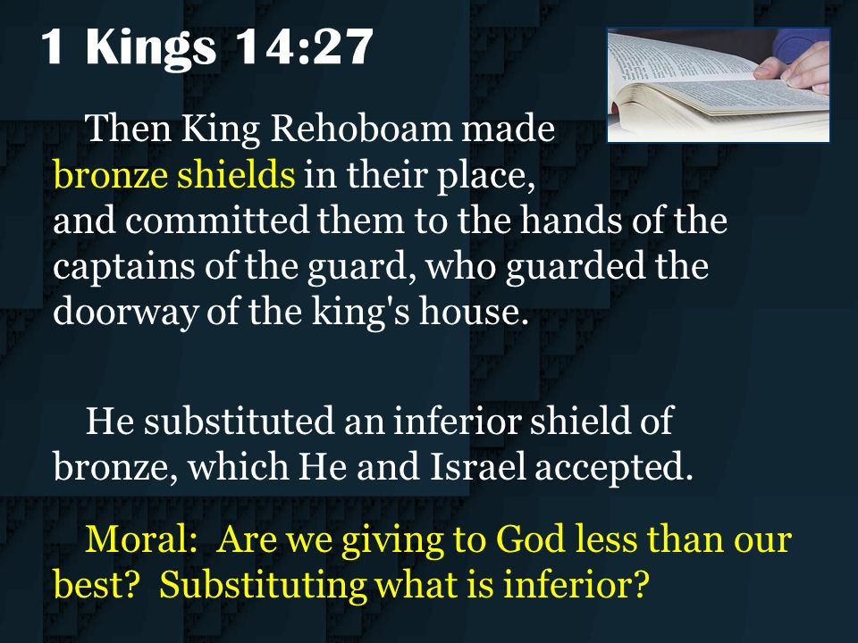 1 Kings 14:27 Then King Rehoboam made bronze shields in their place, and committed them to the hands of the captains of the guard, who guarded the doo