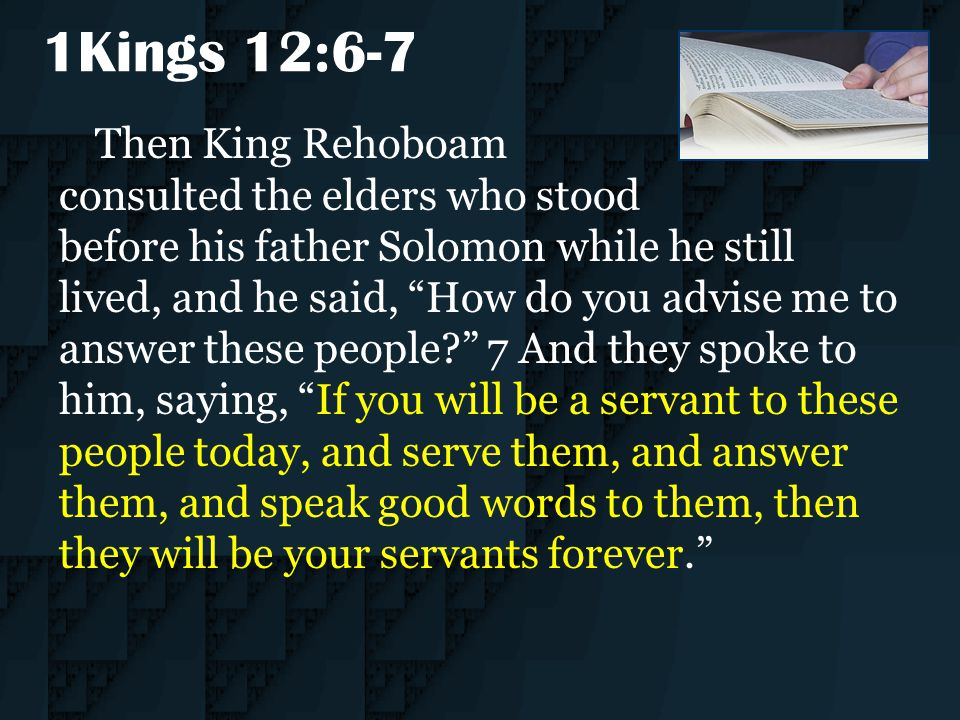 "1Kings 12:6-7 Then King Rehoboam consulted the elders who stood before his father Solomon while he still lived, and he said, ""How do you advise me to"