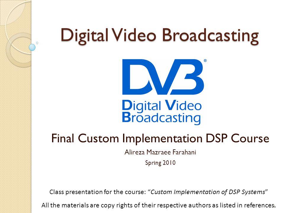 "Digital Video Broadcasting Final Custom Implementation DSP Course Alireza Mazraee Farahani Spring 2010 1 Class presentation for the course: ""Custom Im"