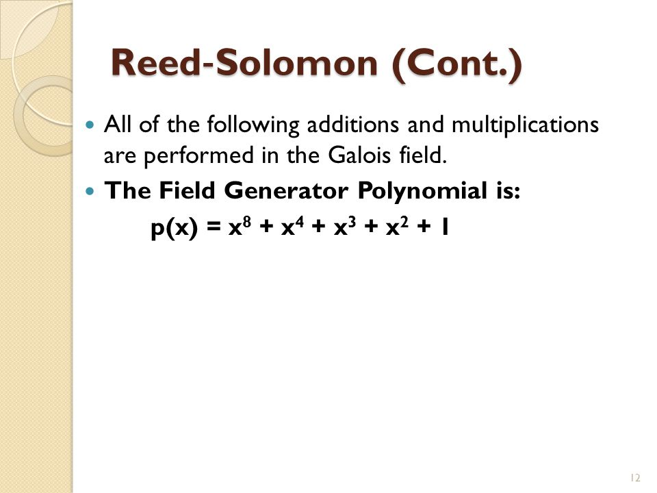 Reed ‐ Solomon (Cont.) All of the following additions and multiplications are performed in the Galois field. The Field Generator Polynomial is: p(x) =