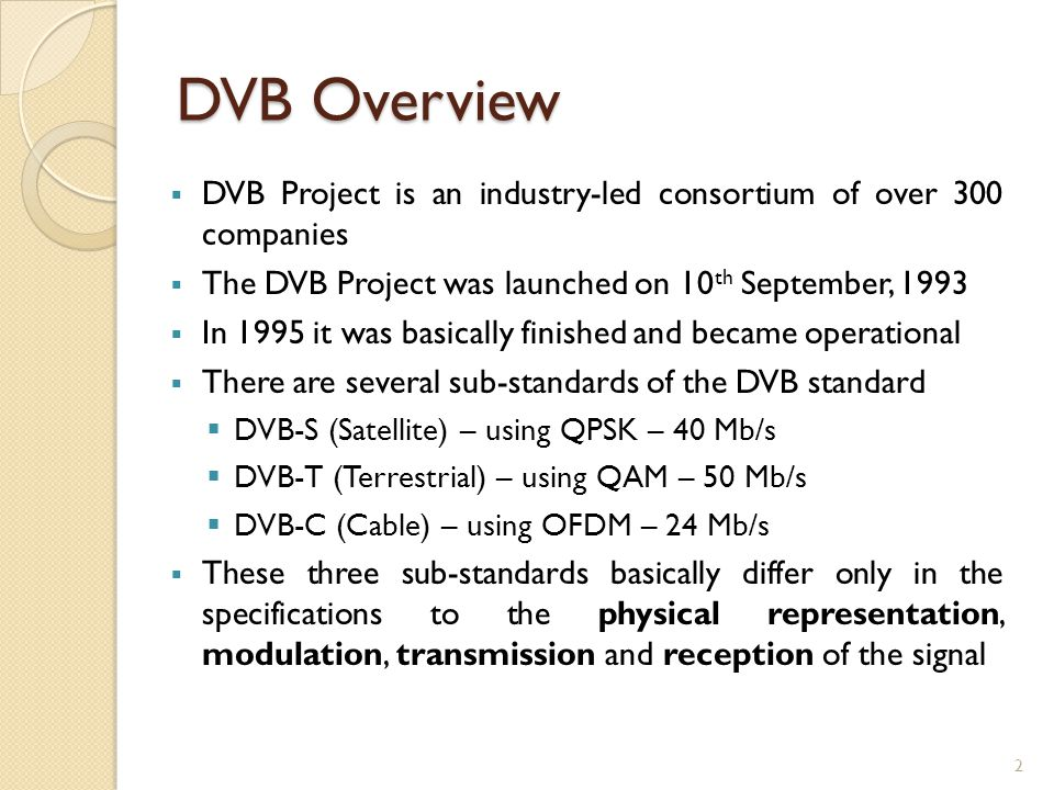 DVB Overview  DVB Project is an industry-led consortium of over 300 companies  The DVB Project was launched on 10 th September, 1993  In 1995 it was basically finished and became operational  There are several sub-standards of the DVB standard  DVB-S (Satellite) – using QPSK – 40 Mb/s  DVB-T (Terrestrial) – using QAM – 50 Mb/s  DVB-C (Cable) – using OFDM – 24 Mb/s  These three sub-standards basically differ only in the specifications to the physical representation, modulation, transmission and reception of the signal 2