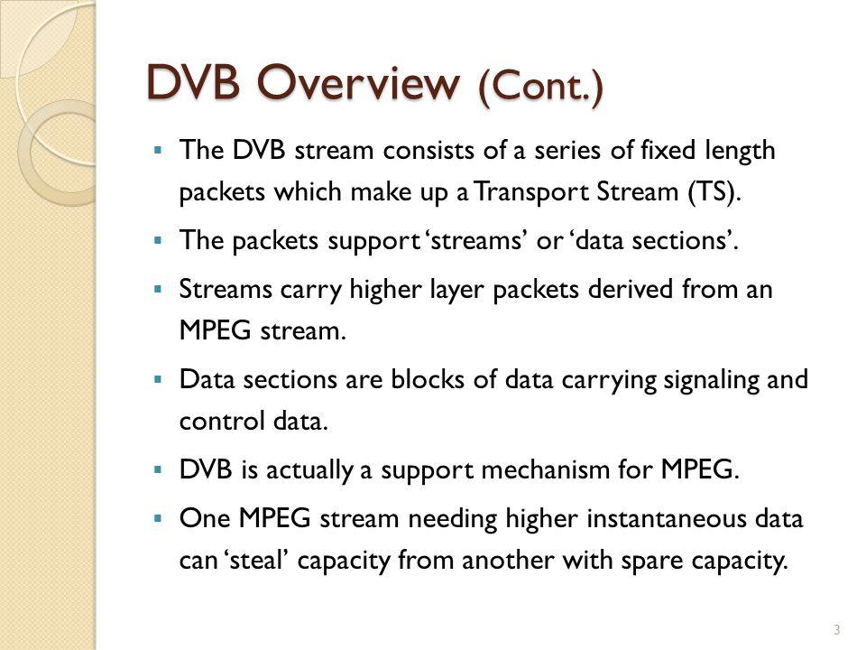 DVB Overview (Cont.)  The DVB stream consists of a series of fixed length packets which make up a Transport Stream (TS).