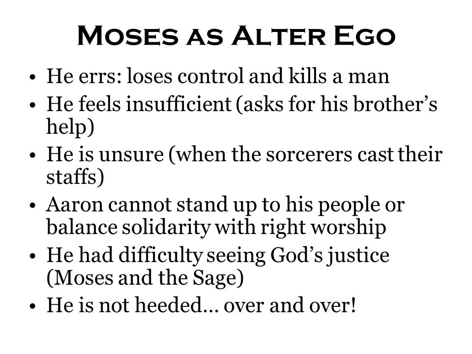 Moses as Alter Ego He errs: loses control and kills a man He feels insufficient (asks for his brother's help) He is unsure (when the sorcerers cast th