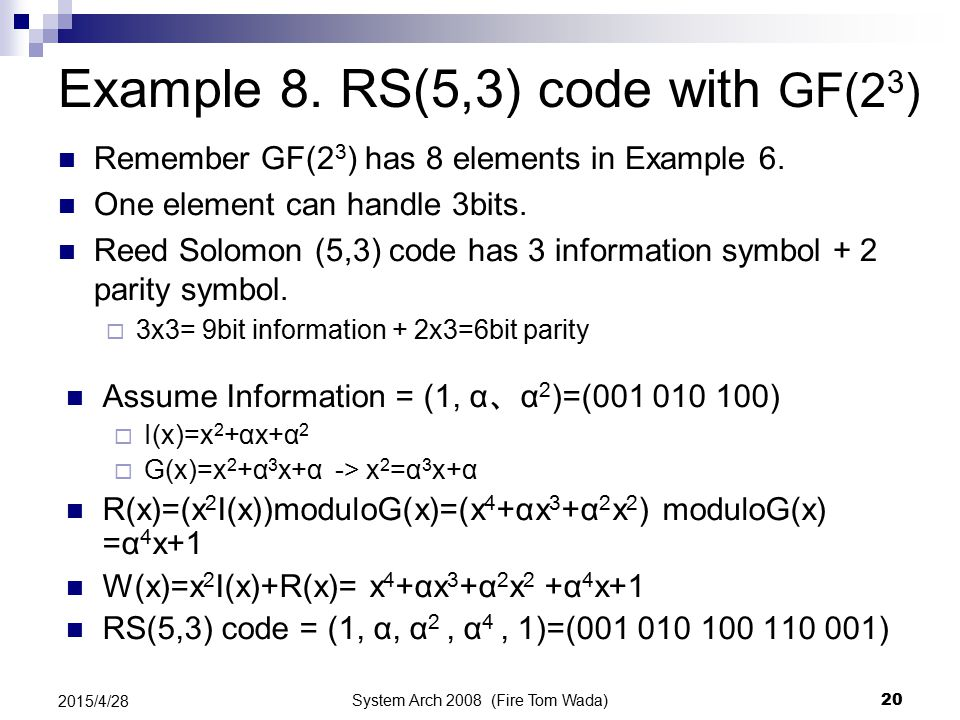 System Arch 2008 (Fire Tom Wada) 20 2015/4/28 Example 8. RS(5,3) code with GF(2 3 ) Remember GF(2 3 ) has 8 elements in Example 6. One element can han