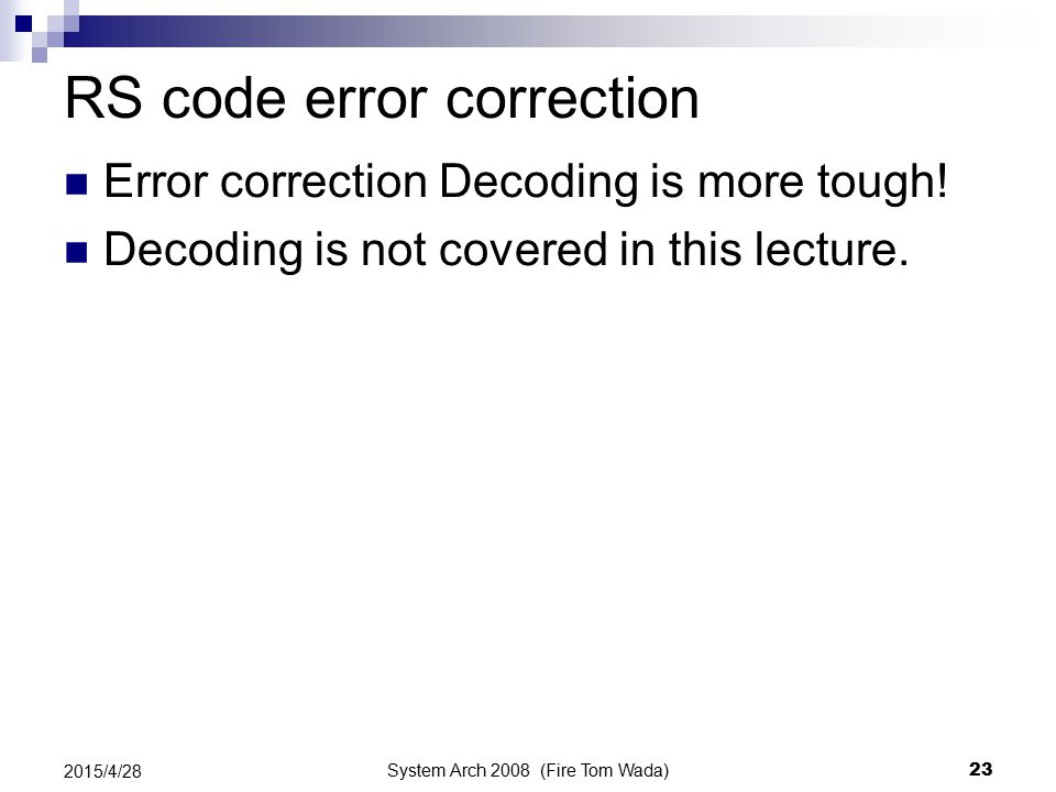 System Arch 2008 (Fire Tom Wada) 23 2015/4/28 RS code error correction Error correction Decoding is more tough! Decoding is not covered in this lectur