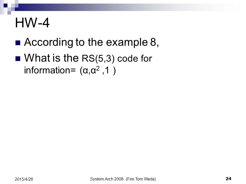 System Arch 2008 (Fire Tom Wada) 24 2015/4/28 HW-4 According to the example 8, What is the RS(5,3) code for information= (α,α 2,1 )