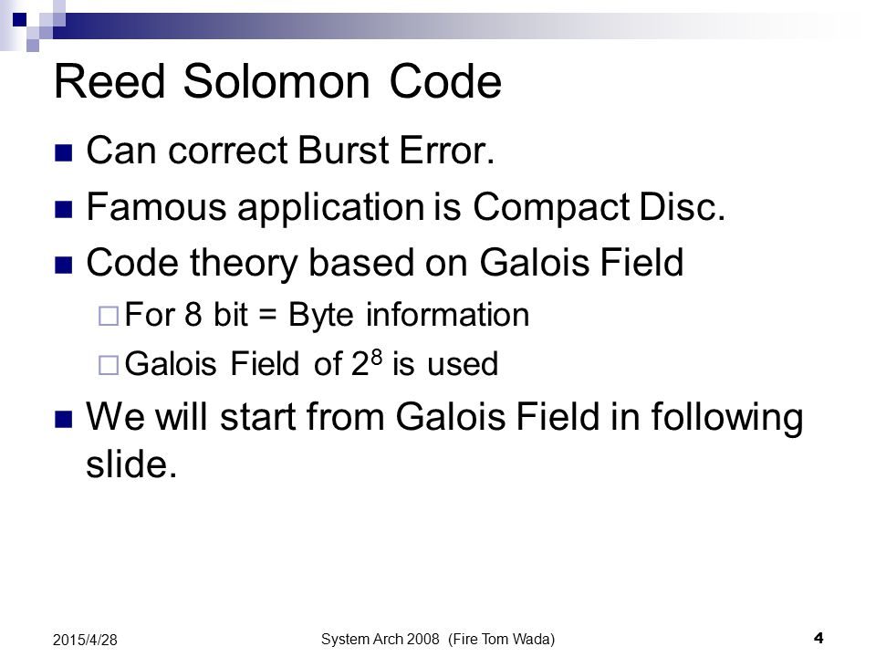 System Arch 2008 (Fire Tom Wada) 4 2015/4/28 Reed Solomon Code Can correct Burst Error. Famous application is Compact Disc. Code theory based on Galoi